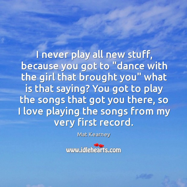 """I never play all new stuff, because you got to """"dance with Mat Kearney Picture Quote"""