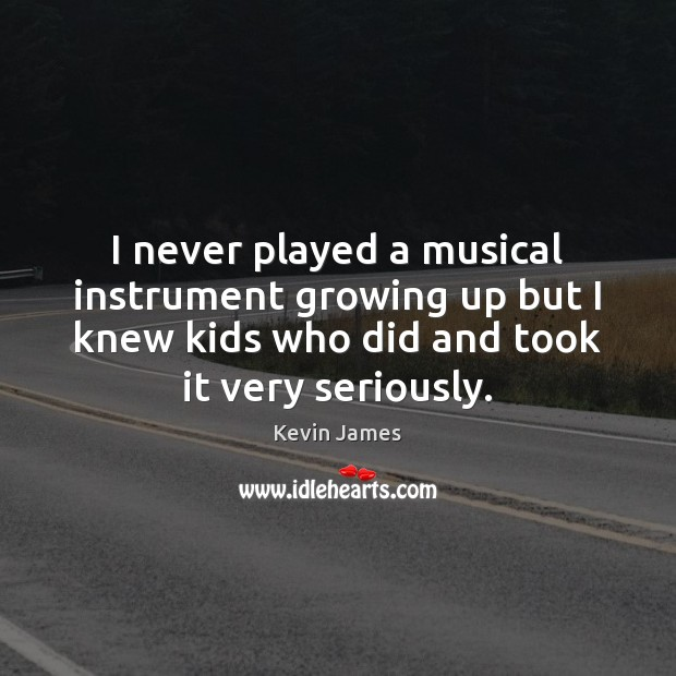 I never played a musical instrument growing up but I knew kids Kevin James Picture Quote