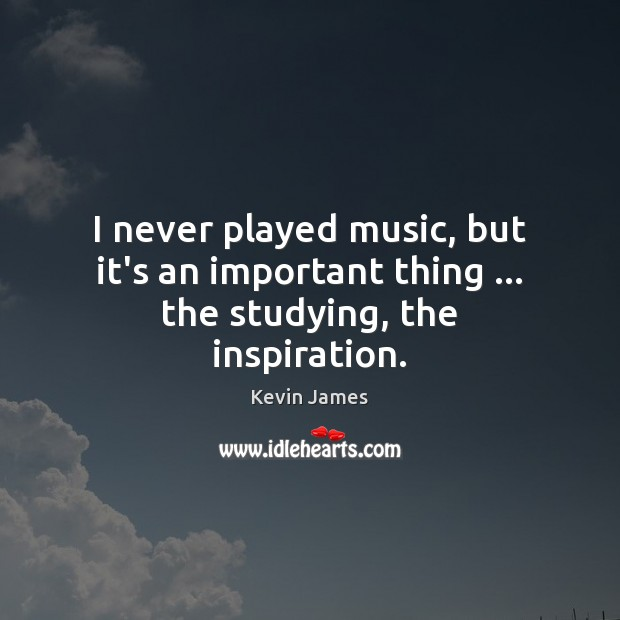 I never played music, but it's an important thing … the studying, the inspiration. Kevin James Picture Quote