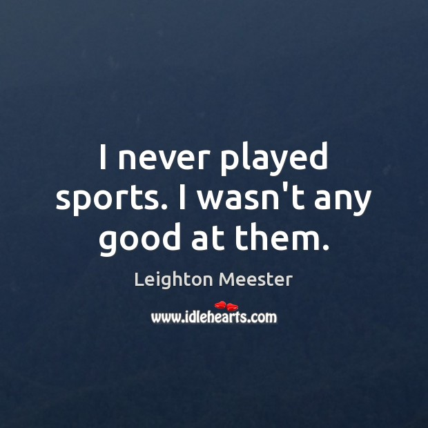 I never played sports. I wasn't any good at them. Leighton Meester Picture Quote