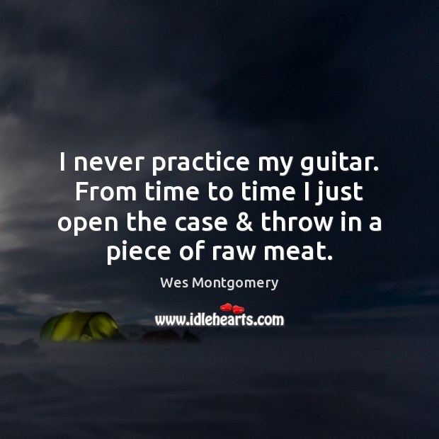 Image, I never practice my guitar. From time to time I just open