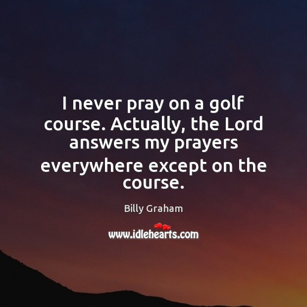 I never pray on a golf course. Actually, the Lord answers my Image