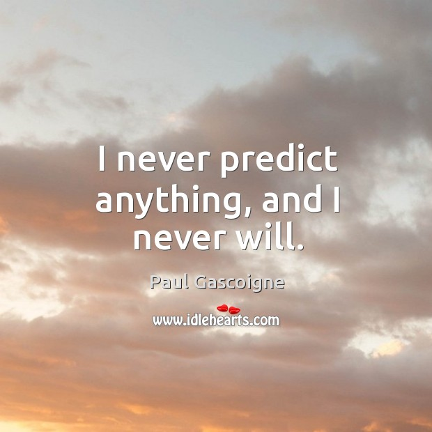 I never predict anything, and I never will. Paul Gascoigne Picture Quote