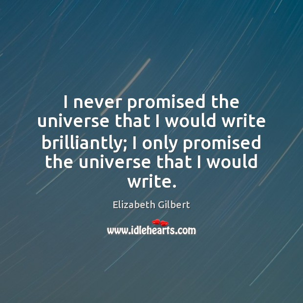 I never promised the universe that I would write brilliantly; I only Elizabeth Gilbert Picture Quote