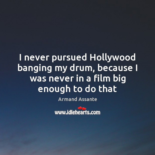 Image, I never pursued Hollywood banging my drum, because I was never in
