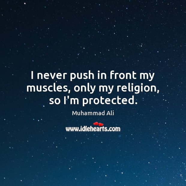 I never push in front my muscles, only my religion, so I'm protected. Image