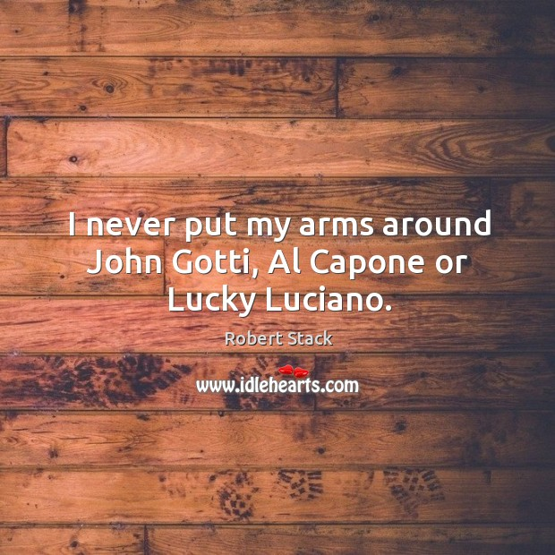 I never put my arms around john gotti, al capone or lucky luciano. Image
