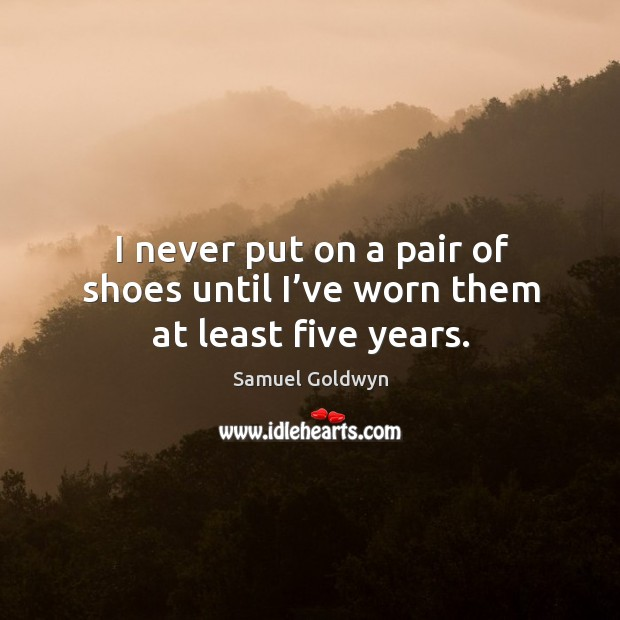 I never put on a pair of shoes until I've worn them at least five years. Image