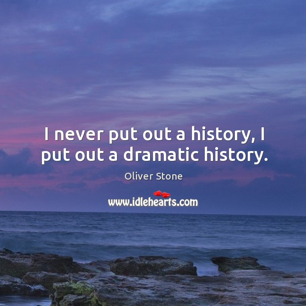 I never put out a history, I put out a dramatic history. Oliver Stone Picture Quote