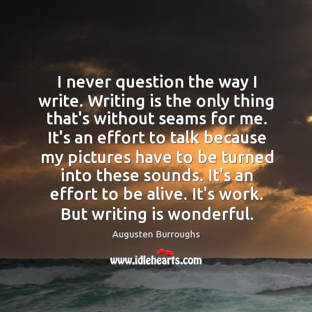 I never question the way I write. Writing is the only thing Augusten Burroughs Picture Quote