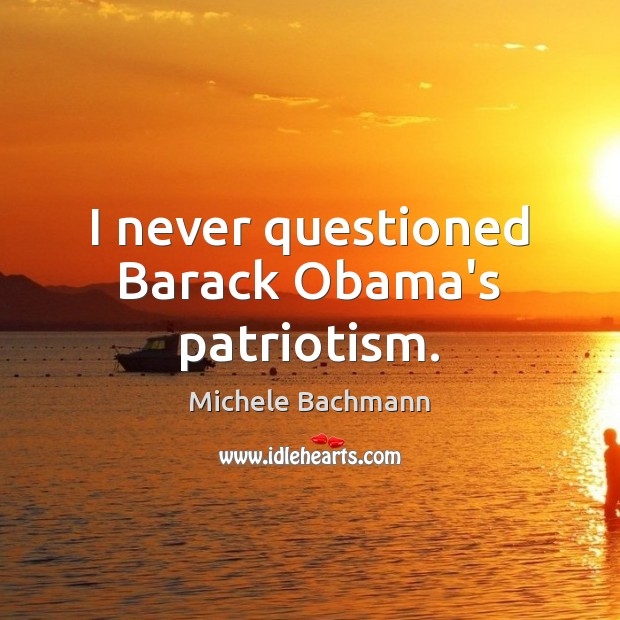 I never questioned Barack Obama's patriotism. Michele Bachmann Picture Quote