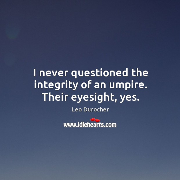 I never questioned the integrity of an umpire. Their eyesight, yes. Image