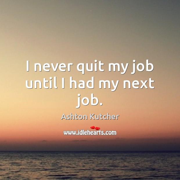 I never quit my job until I had my next job. Image