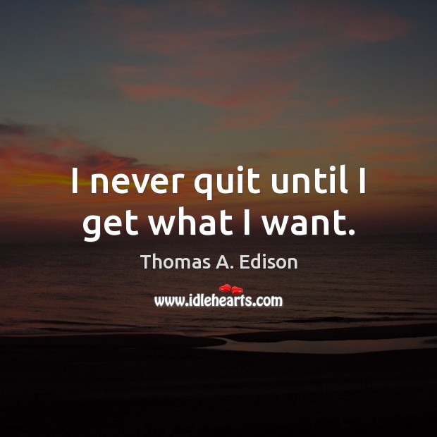 I never quit until I get what I want. Image