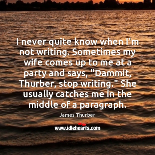 I never quite know when I'm not writing. Sometimes my wife comes James Thurber Picture Quote