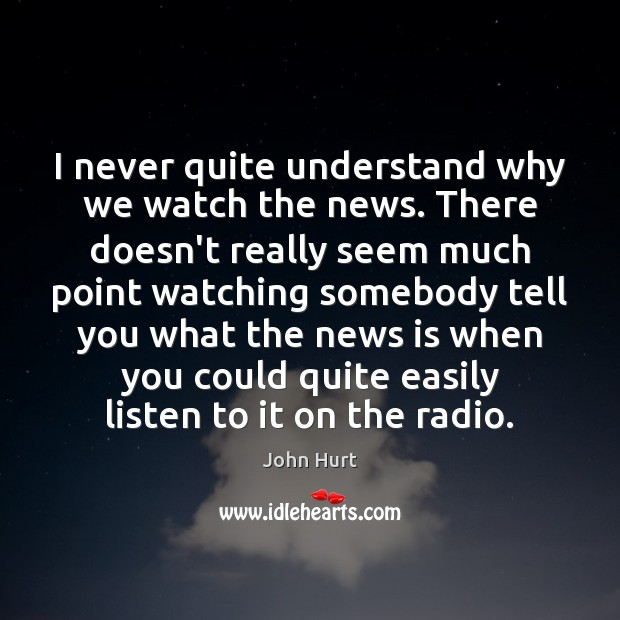 I never quite understand why we watch the news. There doesn't really Image