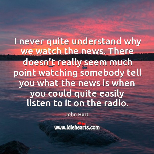 Image, I never quite understand why we watch the news. There doesn't really seem much point watching