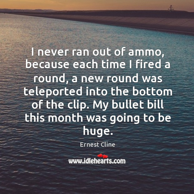 I never ran out of ammo, because each time I fired a Ernest Cline Picture Quote