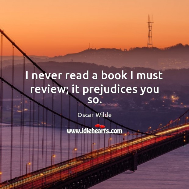 Image, I never read a book I must review; it prejudices you so.