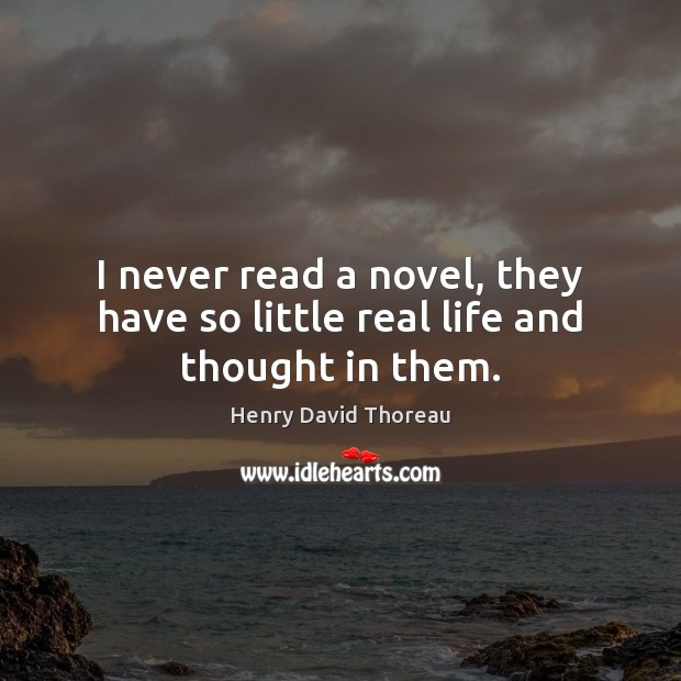 Image, I never read a novel, they have so little real life and thought in them.