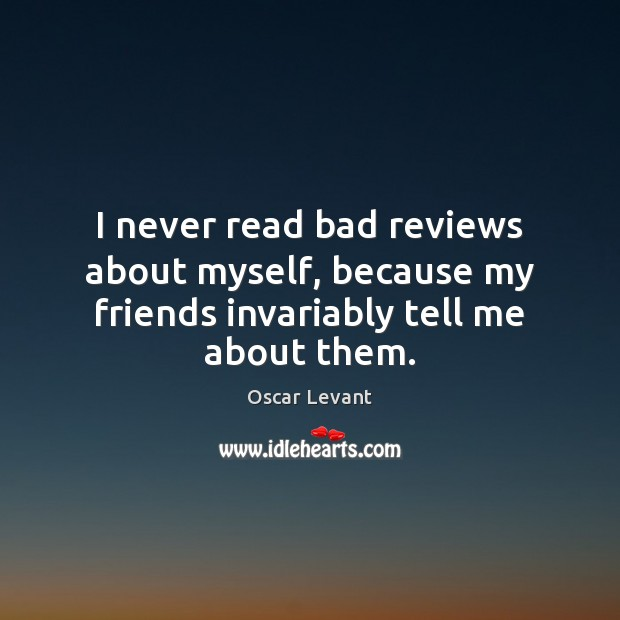 I never read bad reviews about myself, because my friends invariably tell me about them. Image