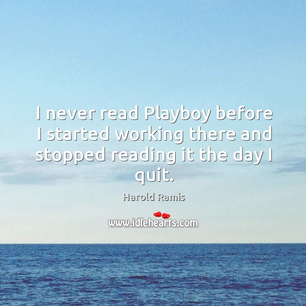 I never read playboy before I started working there and stopped reading it the day I quit. Image