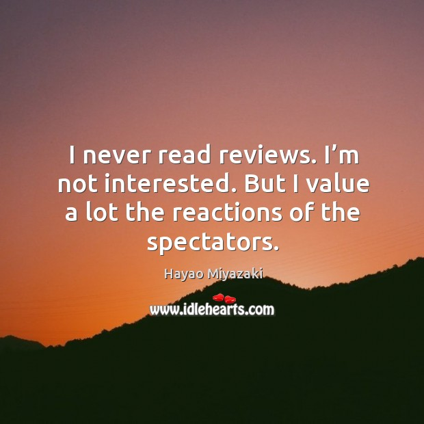 I never read reviews. I'm not interested. But I value a lot the reactions of the spectators. Image