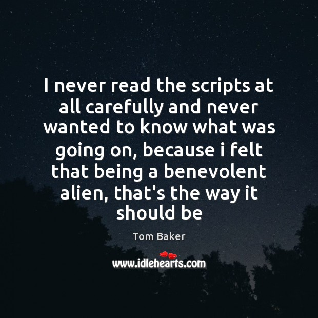 I never read the scripts at all carefully and never wanted to Tom Baker Picture Quote