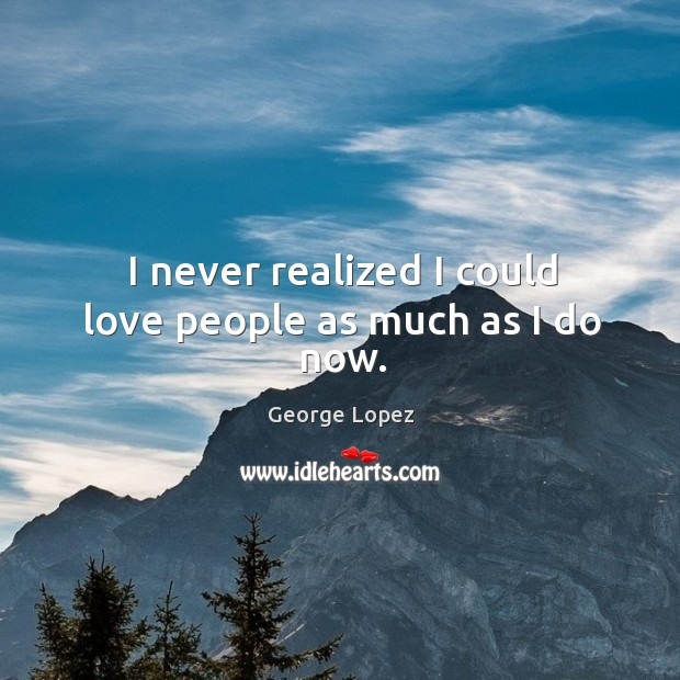 I never realized I could love people as much as I do now. Image
