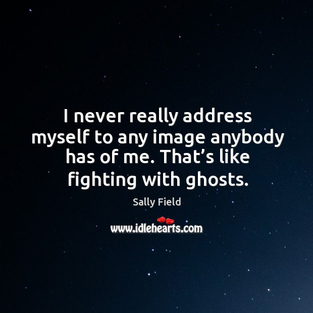 I never really address myself to any image anybody has of me. That's like fighting with ghosts. Image