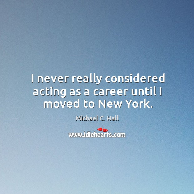 I never really considered acting as a career until I moved to new york. Michael C. Hall Picture Quote