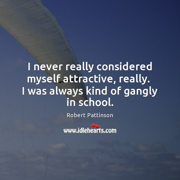 I never really considered myself attractive, really.  I was always kind of Robert Pattinson Picture Quote