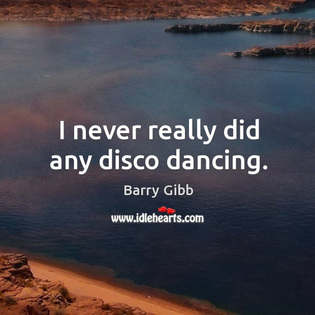 I never really did any disco dancing. Image
