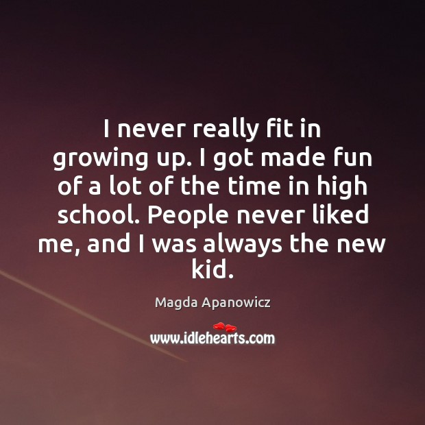 I never really fit in growing up. I got made fun of Image