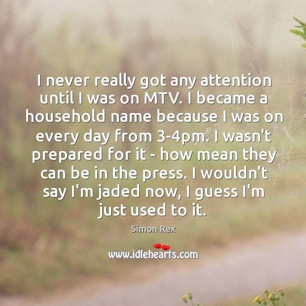 Image, I never really got any attention until I was on MTV. I
