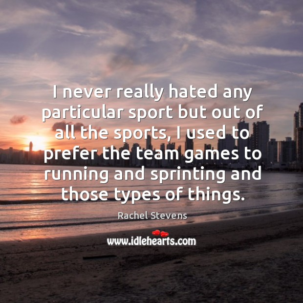 I never really hated any particular sport but out of all the sports, I used to prefer the team Rachel Stevens Picture Quote