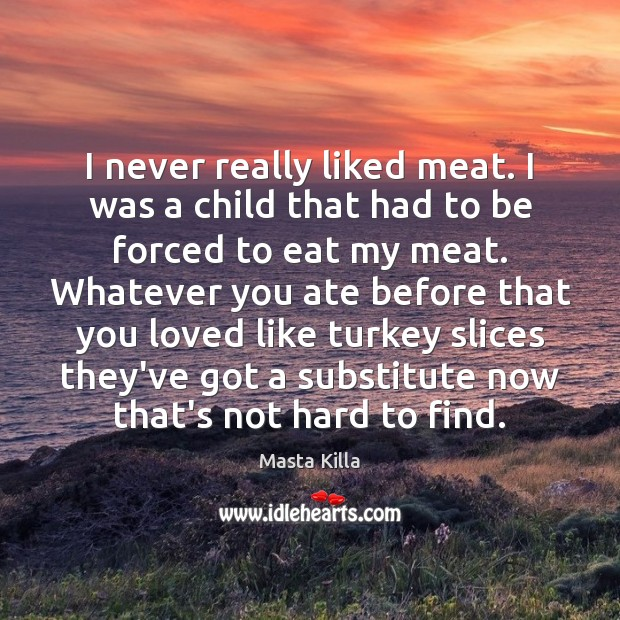 I never really liked meat. I was a child that had to Image
