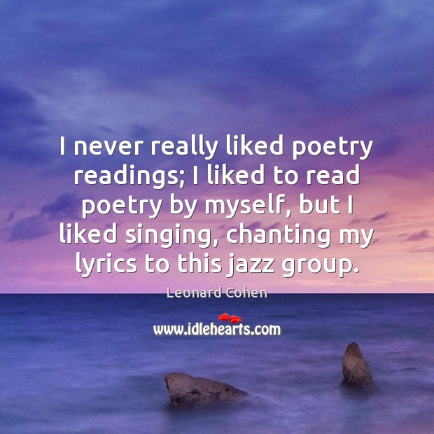 I never really liked poetry readings; I liked to read poetry by Leonard Cohen Picture Quote