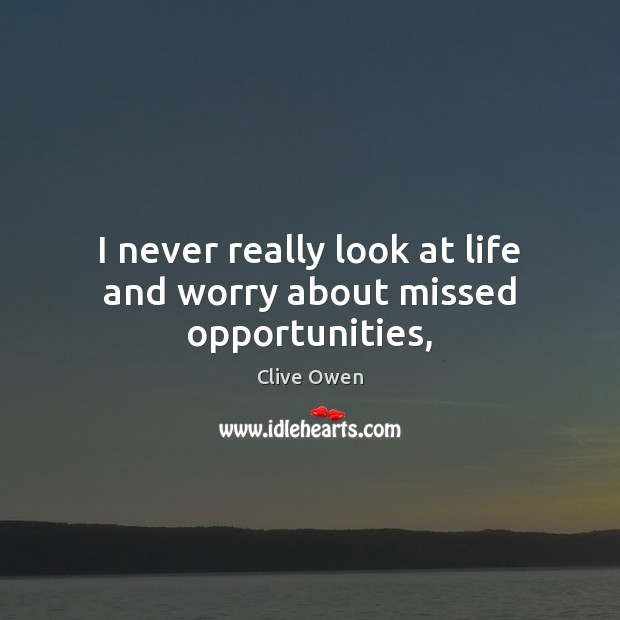 I never really look at life and worry about missed opportunities, Clive Owen Picture Quote