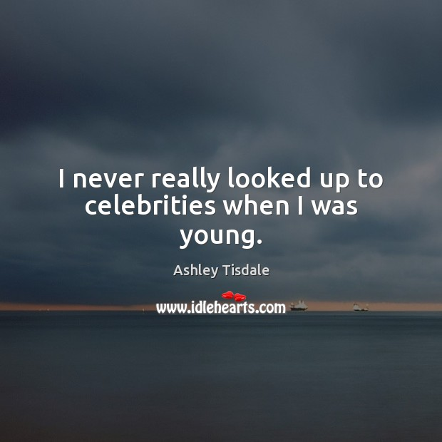 I never really looked up to celebrities when I was young. Ashley Tisdale Picture Quote