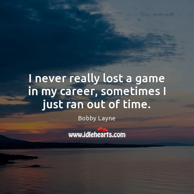 I never really lost a game in my career, sometimes I just ran out of time. Image