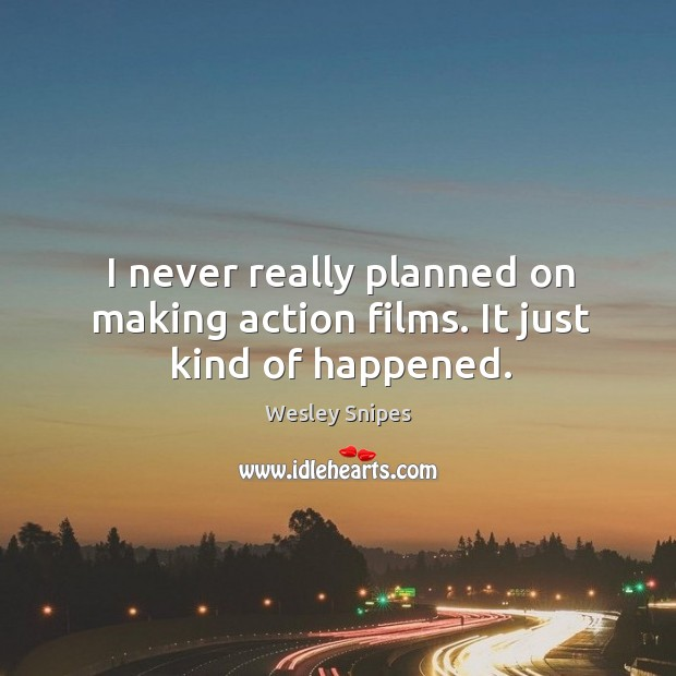 I never really planned on making action films. It just kind of happened. Wesley Snipes Picture Quote