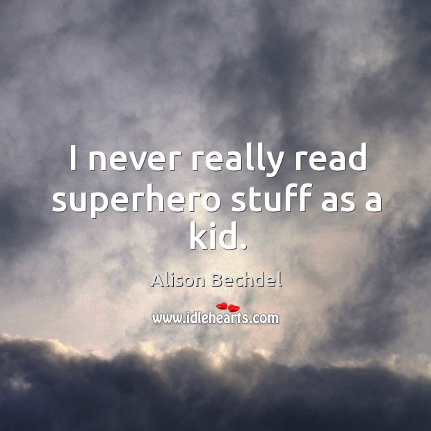I never really read superhero stuff as a kid. Alison Bechdel Picture Quote