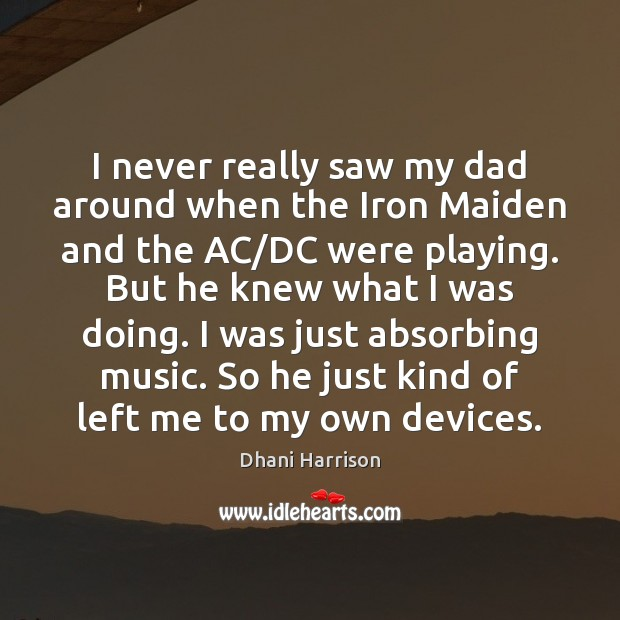 I never really saw my dad around when the Iron Maiden and Image