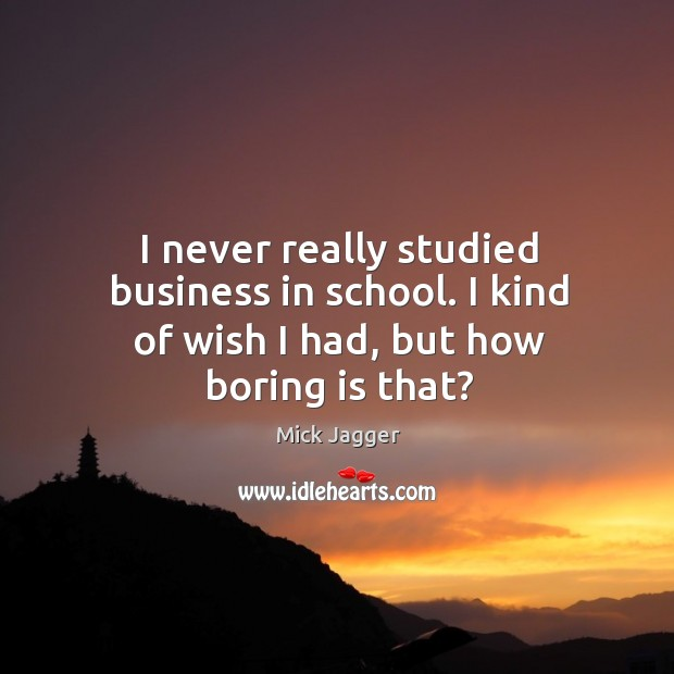 I never really studied business in school. I kind of wish I had, but how boring is that? Image