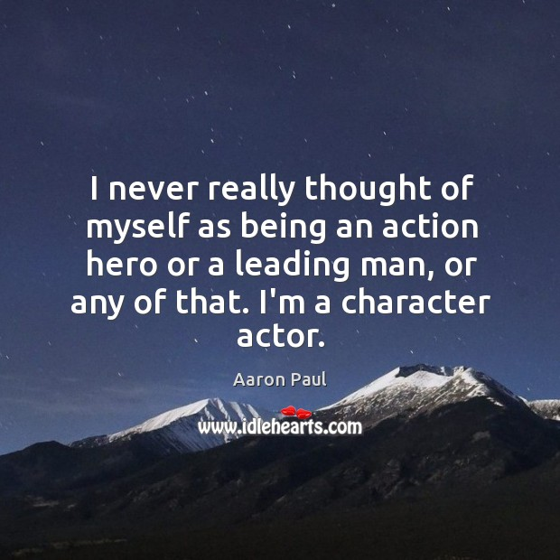 I never really thought of myself as being an action hero or Aaron Paul Picture Quote