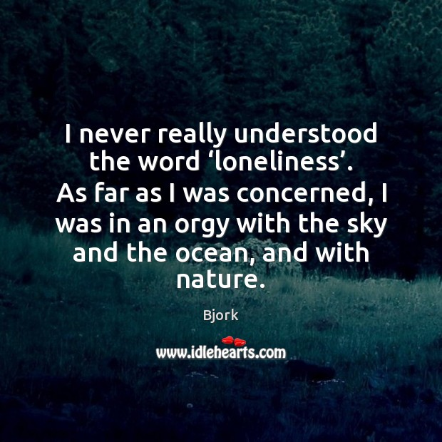 Image, I never really understood the word 'loneliness'. As far as I was