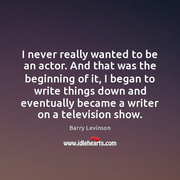 I never really wanted to be an actor. And that was the Image