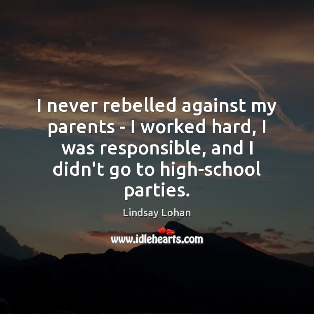 I never rebelled against my parents – I worked hard, I was Lindsay Lohan Picture Quote