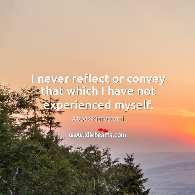 Image, I never reflect or convey that which I have not experienced myself.